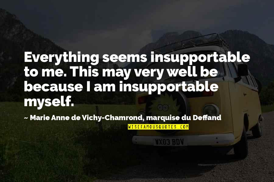 Deffand Quotes By Marie Anne De Vichy-Chamrond, Marquise Du Deffand: Everything seems insupportable to me. This may very