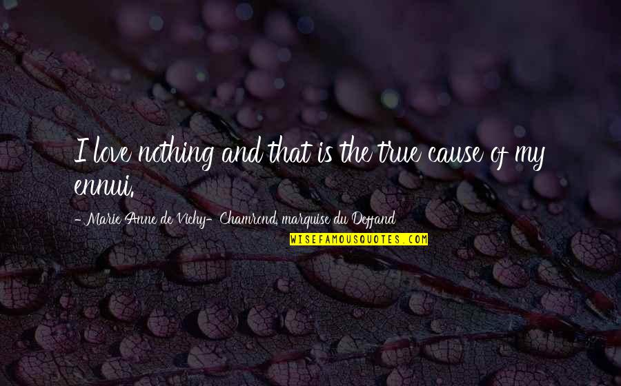 Deffand Quotes By Marie Anne De Vichy-Chamrond, Marquise Du Deffand: I love nothing and that is the true