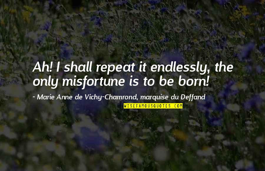 Deffand Quotes By Marie Anne De Vichy-Chamrond, Marquise Du Deffand: Ah! I shall repeat it endlessly, the only