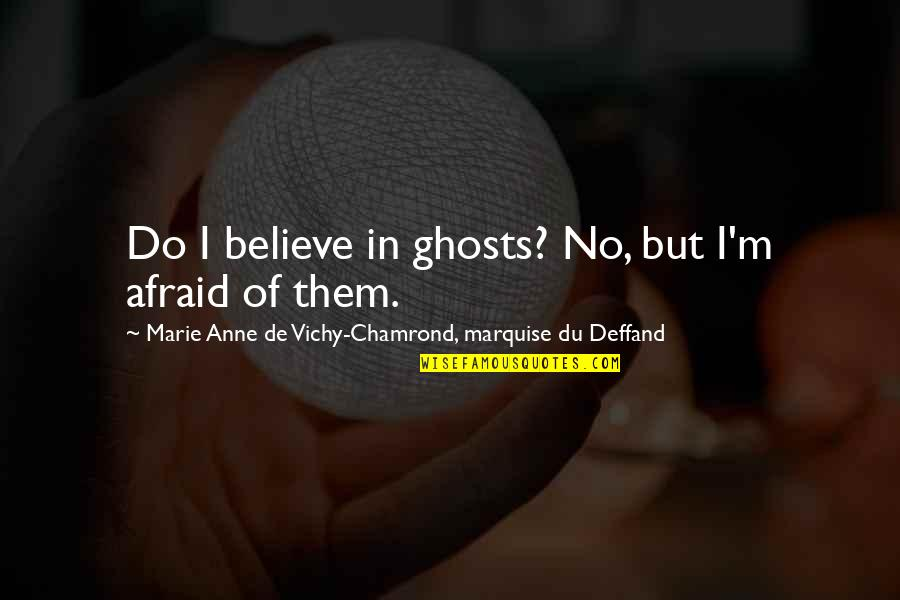 Deffand Quotes By Marie Anne De Vichy-Chamrond, Marquise Du Deffand: Do I believe in ghosts? No, but I'm