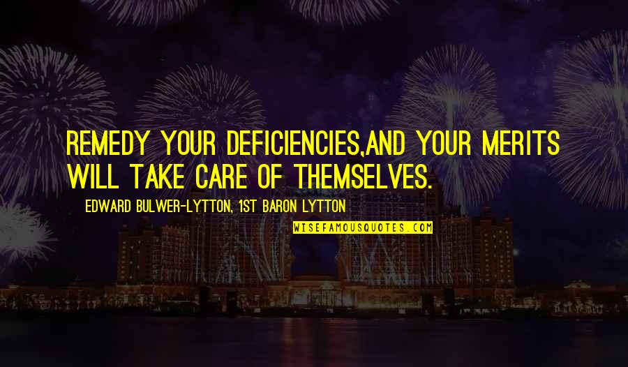 Deficiencies Quotes By Edward Bulwer-Lytton, 1st Baron Lytton: Remedy your deficiencies,and your merits will take care