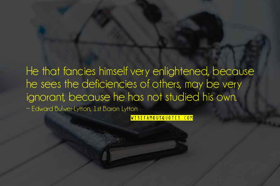 Deficiencies Quotes By Edward Bulwer-Lytton, 1st Baron Lytton: He that fancies himself very enlightened, because he