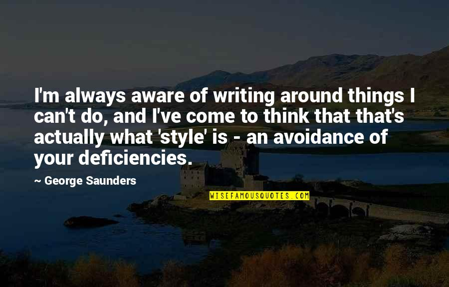 Deficiencies Quotes By George Saunders: I'm always aware of writing around things I