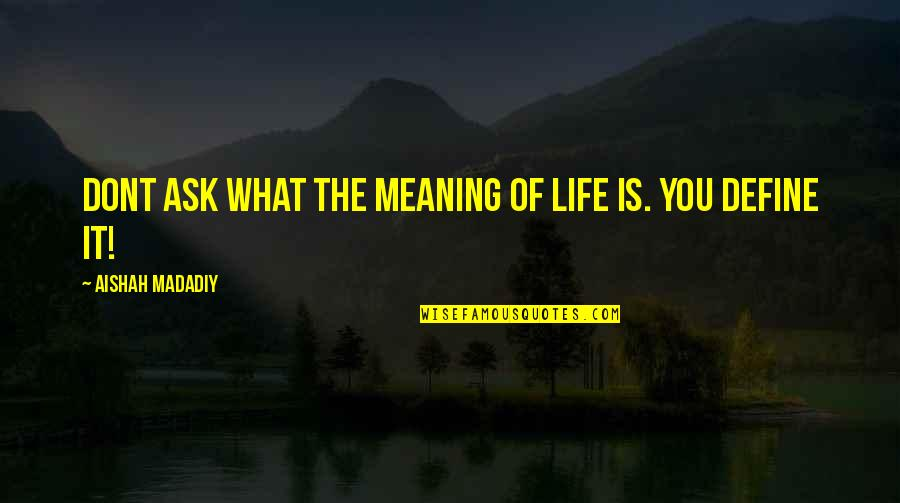 Define You Quotes By Aishah Madadiy: Dont ask what the meaning of life is.