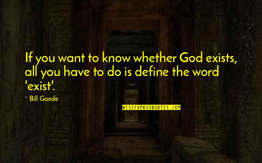 Define You Quotes By Bill Gaede: If you want to know whether God exists,