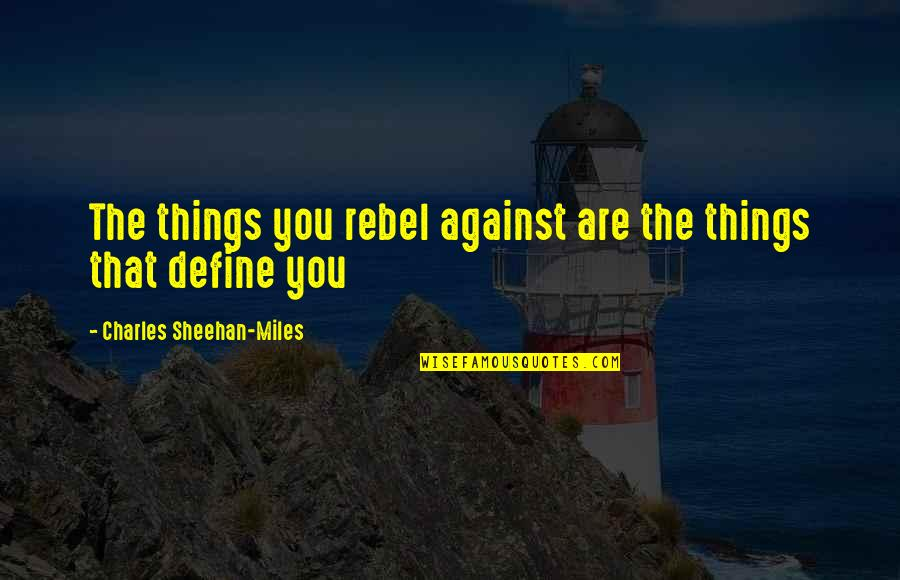 Define You Quotes By Charles Sheehan-Miles: The things you rebel against are the things