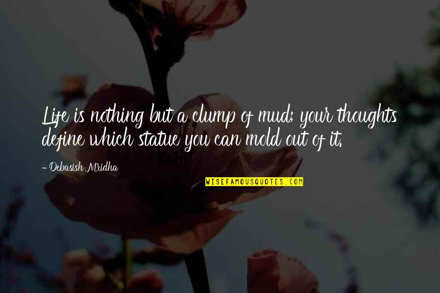 Define You Quotes By Debasish Mridha: Life is nothing but a clump of mud;