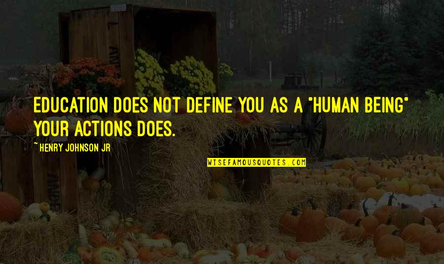 "Define You Quotes By Henry Johnson Jr: Education does not define you as a ""HUMAN"