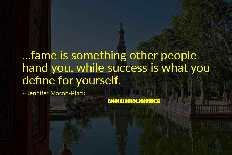 Define You Quotes By Jennifer Mason-Black: ...fame is something other people hand you, while