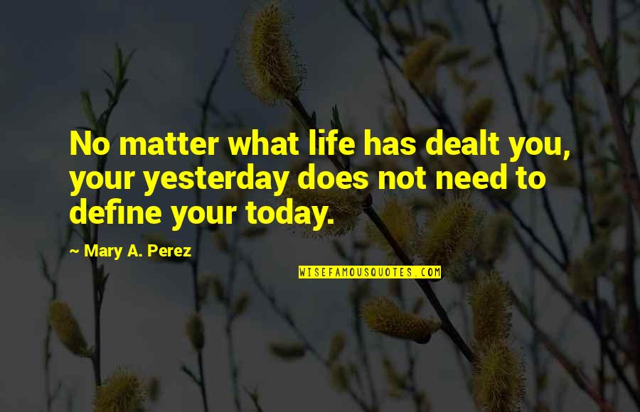 Define You Quotes By Mary A. Perez: No matter what life has dealt you, your