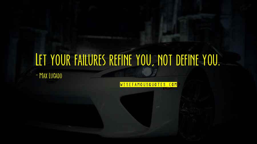 Define You Quotes By Max Lucado: Let your failures refine you, not define you.