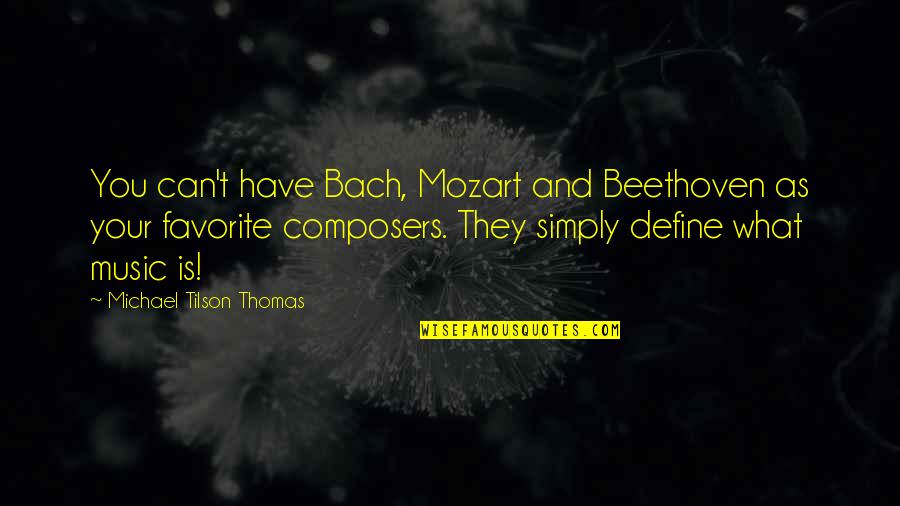 Define You Quotes By Michael Tilson Thomas: You can't have Bach, Mozart and Beethoven as