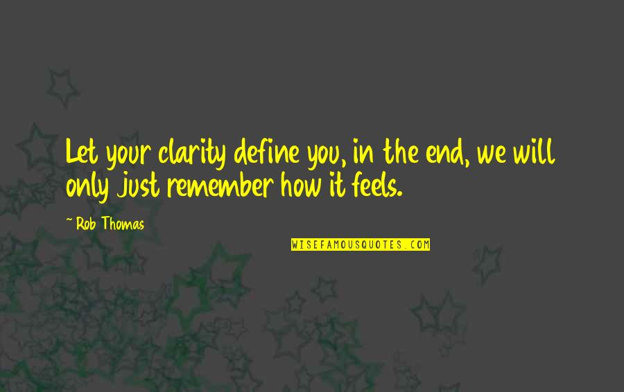 Define You Quotes By Rob Thomas: Let your clarity define you, in the end,