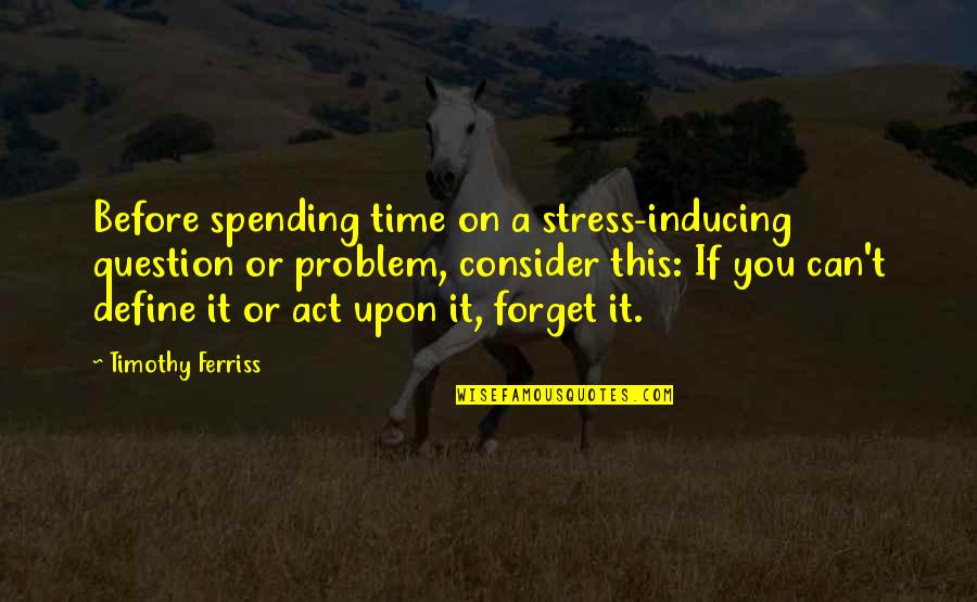 Define You Quotes By Timothy Ferriss: Before spending time on a stress-inducing question or