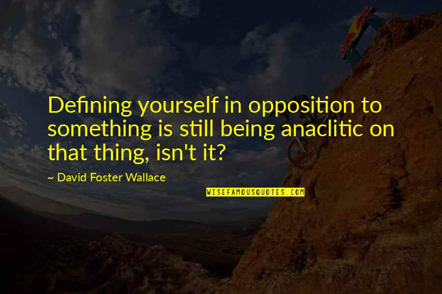 Defining Yourself Quotes By David Foster Wallace: Defining yourself in opposition to something is still