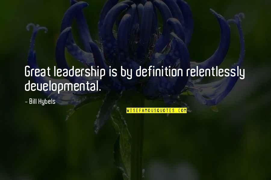 Definition Of Leadership Quotes By Bill Hybels: Great leadership is by definition relentlessly developmental.