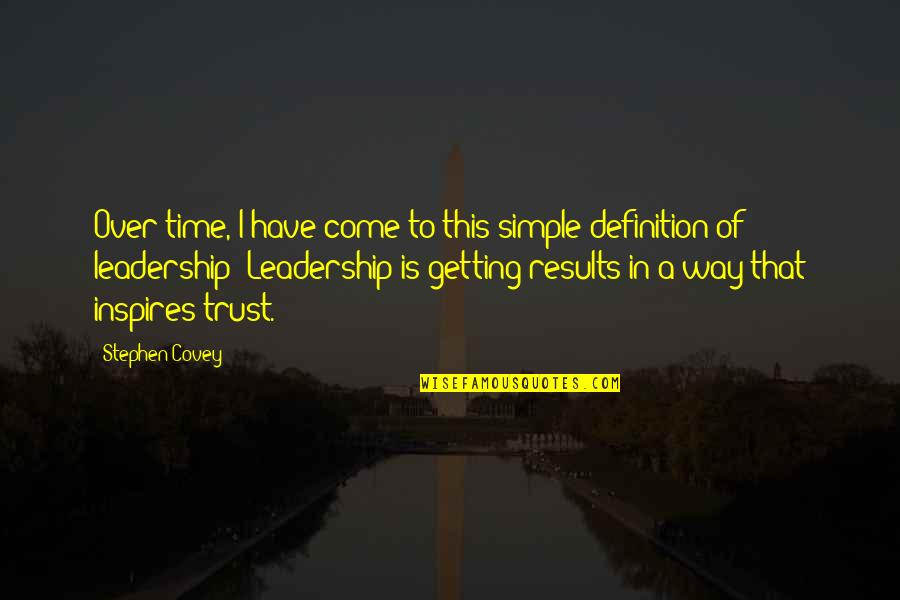 Definition Of Leadership Quotes By Stephen Covey: Over time, I have come to this simple