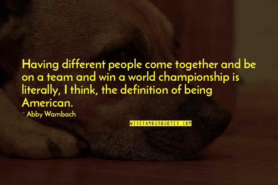 Definition Of Team Quotes By Abby Wambach: Having different people come together and be on
