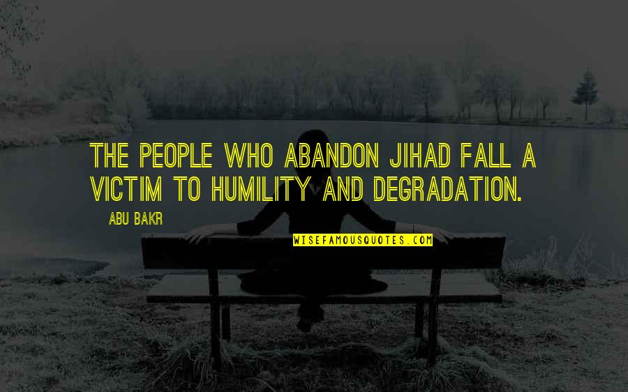 Degradation Quotes By Abu Bakr: The people who abandon Jihad fall a victim