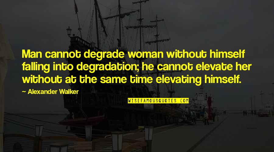 Degradation Quotes By Alexander Walker: Man cannot degrade woman without himself falling into