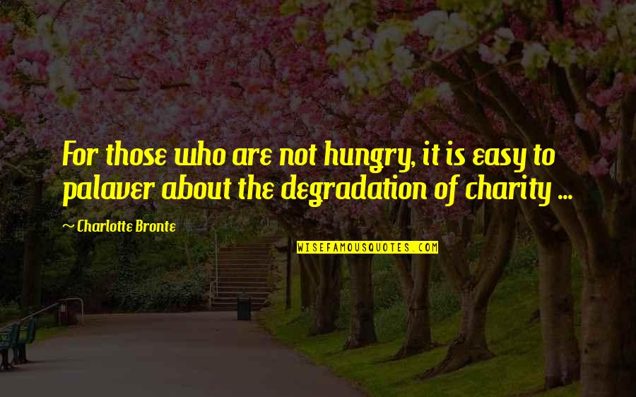 Degradation Quotes By Charlotte Bronte: For those who are not hungry, it is