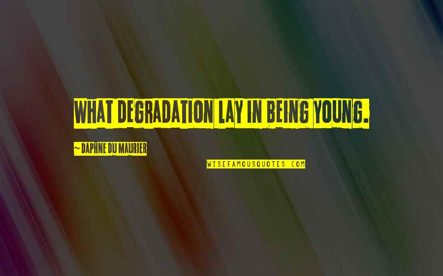 Degradation Quotes By Daphne Du Maurier: What degradation lay in being young.