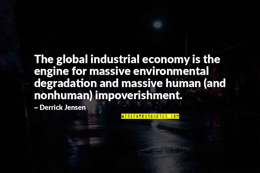 Degradation Quotes By Derrick Jensen: The global industrial economy is the engine for