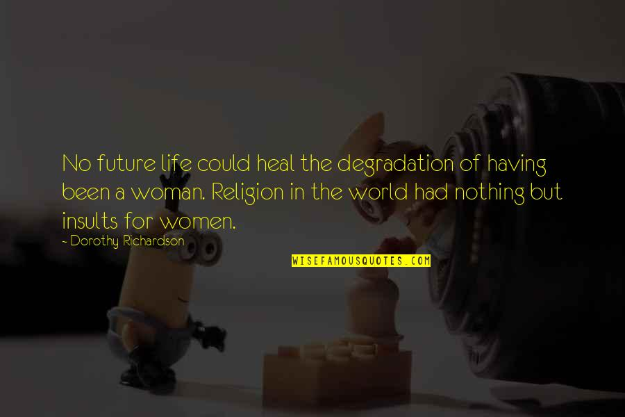 Degradation Quotes By Dorothy Richardson: No future life could heal the degradation of