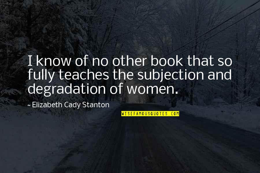 Degradation Quotes By Elizabeth Cady Stanton: I know of no other book that so