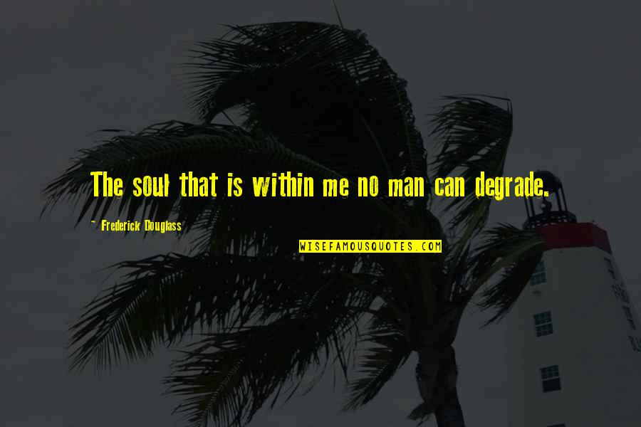Degradation Quotes By Frederick Douglass: The soul that is within me no man