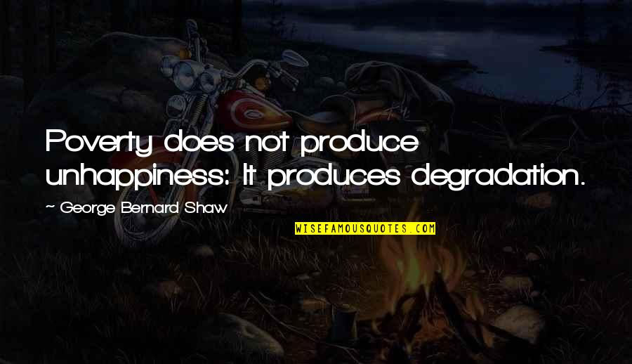 Degradation Quotes By George Bernard Shaw: Poverty does not produce unhappiness: It produces degradation.