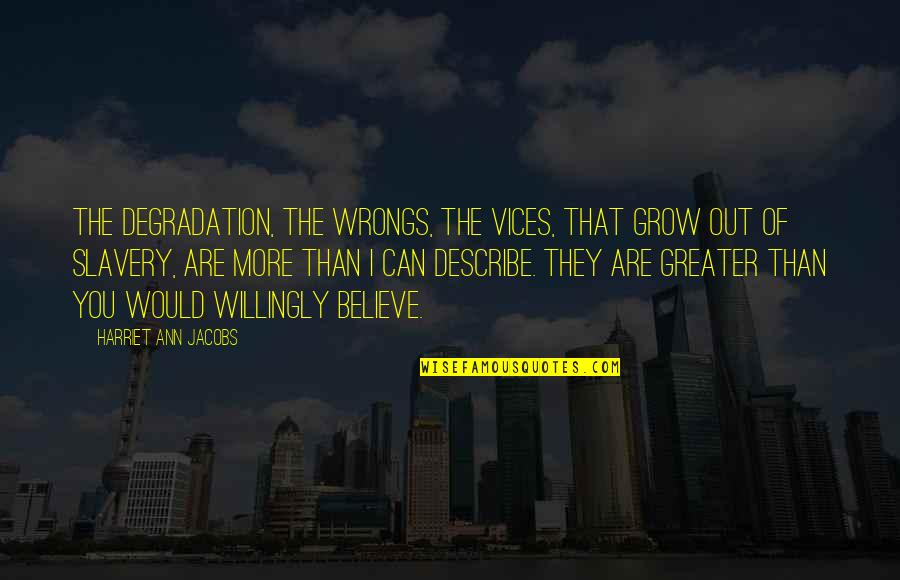 Degradation Quotes By Harriet Ann Jacobs: The degradation, the wrongs, the vices, that grow