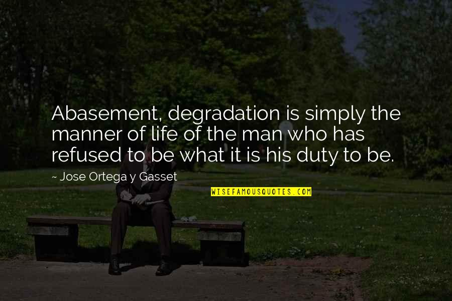 Degradation Quotes By Jose Ortega Y Gasset: Abasement, degradation is simply the manner of life