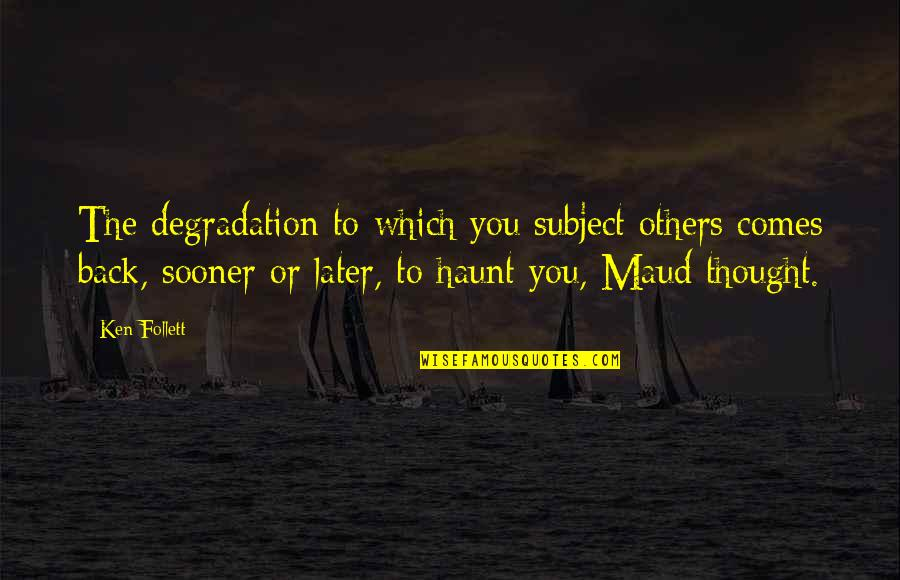 Degradation Quotes By Ken Follett: The degradation to which you subject others comes