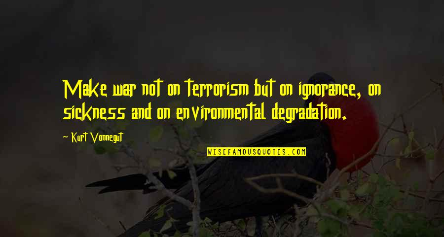 Degradation Quotes By Kurt Vonnegut: Make war not on terrorism but on ignorance,