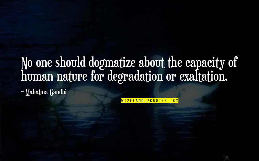 Degradation Quotes By Mahatma Gandhi: No one should dogmatize about the capacity of