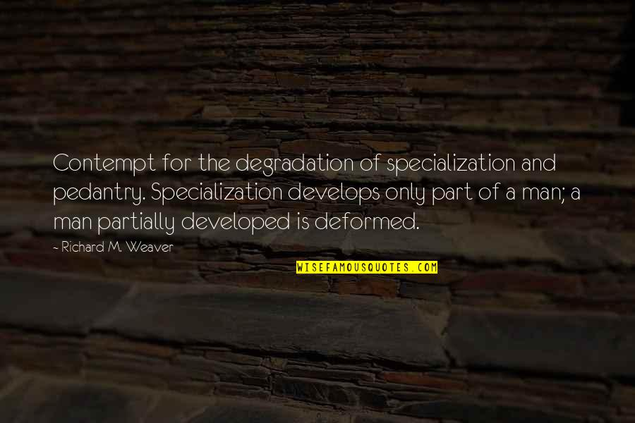 Degradation Quotes By Richard M. Weaver: Contempt for the degradation of specialization and pedantry.