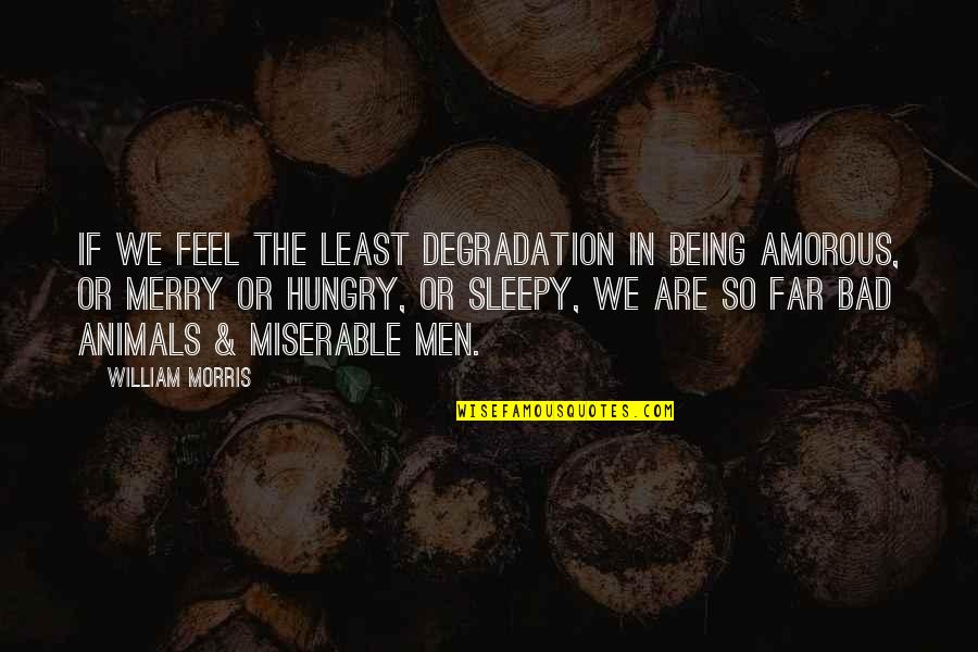 Degradation Quotes By William Morris: If we feel the least degradation in being
