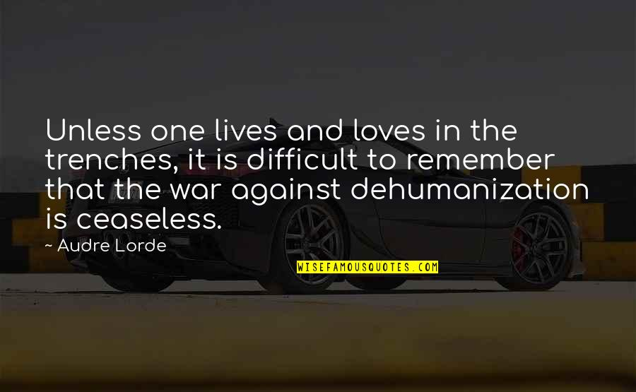 Dehumanization In War Quotes By Audre Lorde: Unless one lives and loves in the trenches,