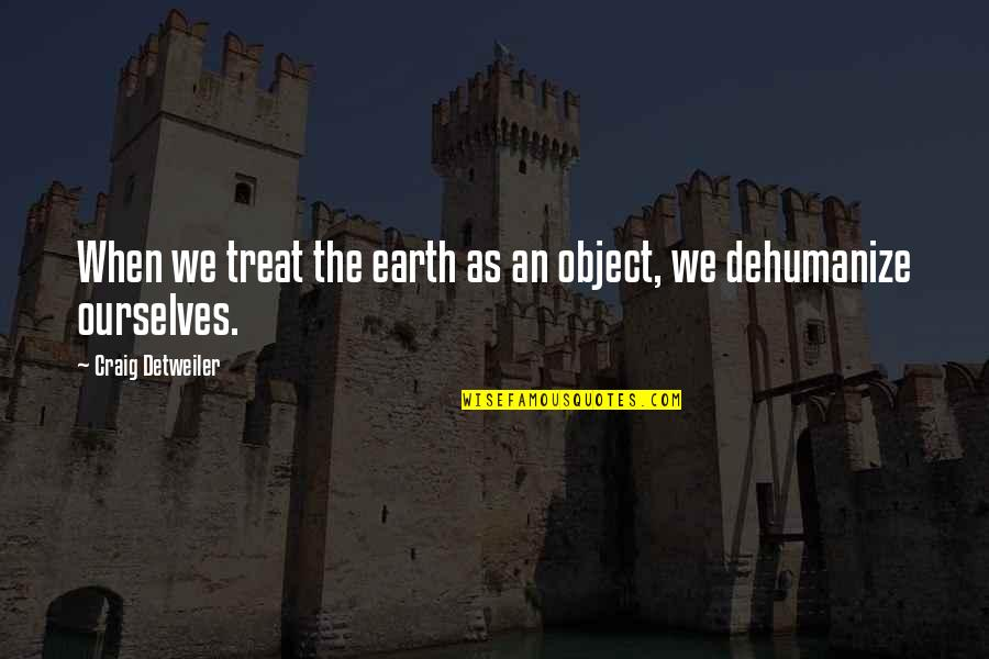 Dehumanize Quotes By Craig Detweiler: When we treat the earth as an object,