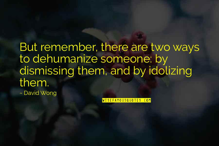 Dehumanize Quotes By David Wong: But remember, there are two ways to dehumanize