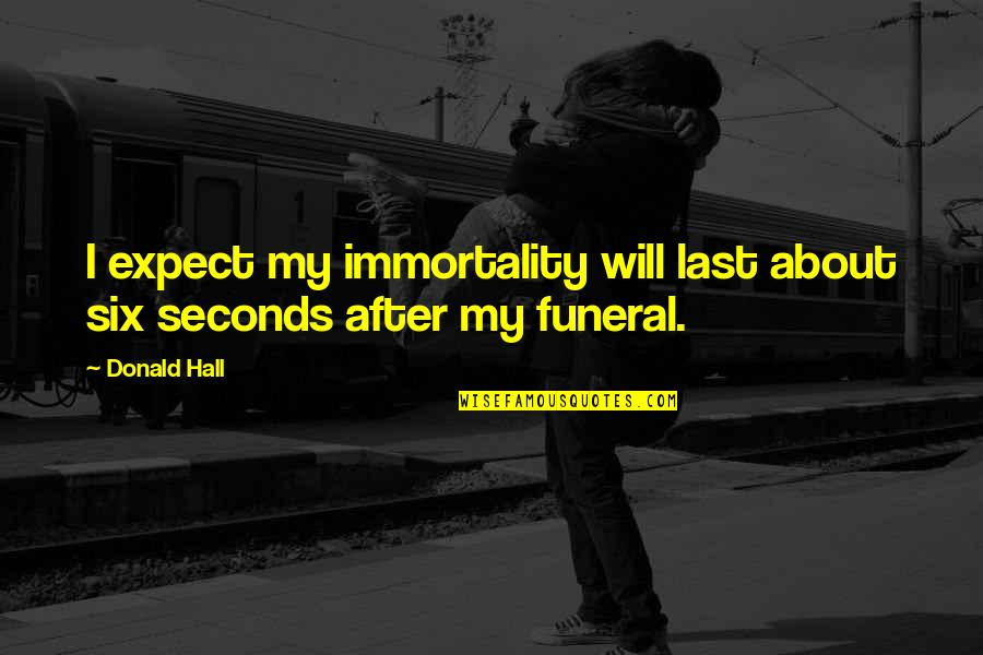 Dehumanize Quotes By Donald Hall: I expect my immortality will last about six