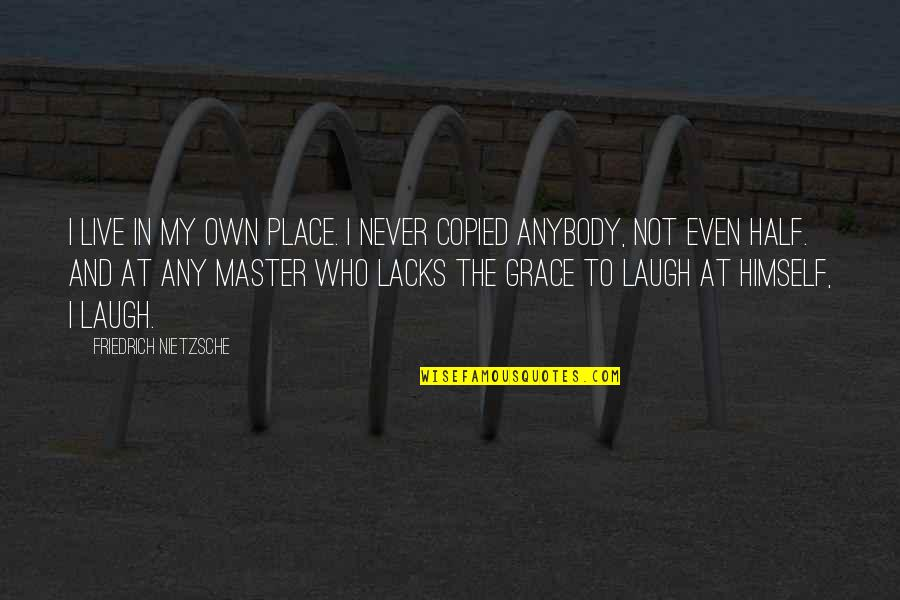 Dehumanize Quotes By Friedrich Nietzsche: I live in my own place. I never