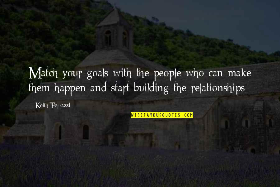 Dehumanize Quotes By Keith Ferrazzi: Match your goals with the people who can