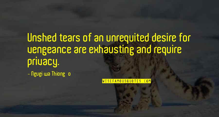 Dehumanize Quotes By Ngugi Wa Thiong'o: Unshed tears of an unrequited desire for vengeance