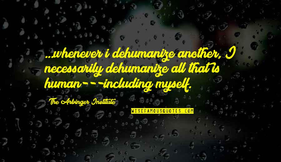 Dehumanize Quotes By The Arbinger Institute: ...whenever i dehumanize another, I necessarily dehumanize all
