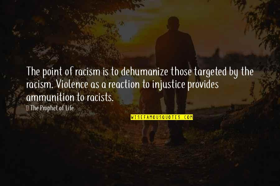 Dehumanize Quotes By The Prophet Of Life: The point of racism is to dehumanize those