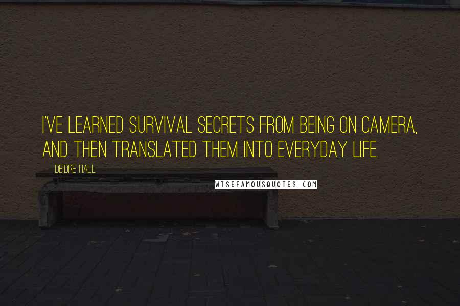 Deidre Hall quotes: I've learned survival secrets from being on camera, and then translated them into everyday life.