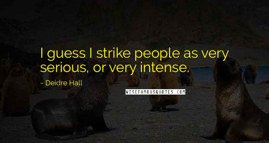 Deidre Hall quotes: I guess I strike people as very serious, or very intense.