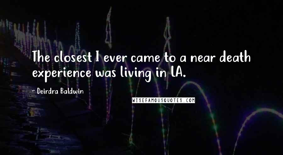 Deirdra Baldwin quotes: The closest I ever came to a near death experience was living in LA.